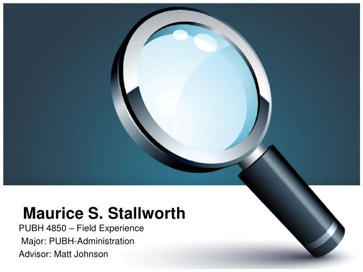 Maurice S. Stallworth<br />PUBH 4850 – Field Experience<br /> Major: PUBH-Administration<br />Advisor: Matt Johnson<br />