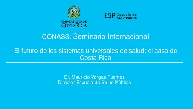 CONASS: Seminario Internacional El futuro de los sistemas universales de salud: el caso de Costa Rica Dr. Mauricio Vargas ...