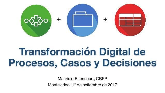 Transformación Digital de Procesos, Casos y Decisiones Maurício Bitencourt, CBPP Montevideo, 1° de setiembre de 2017 + +
