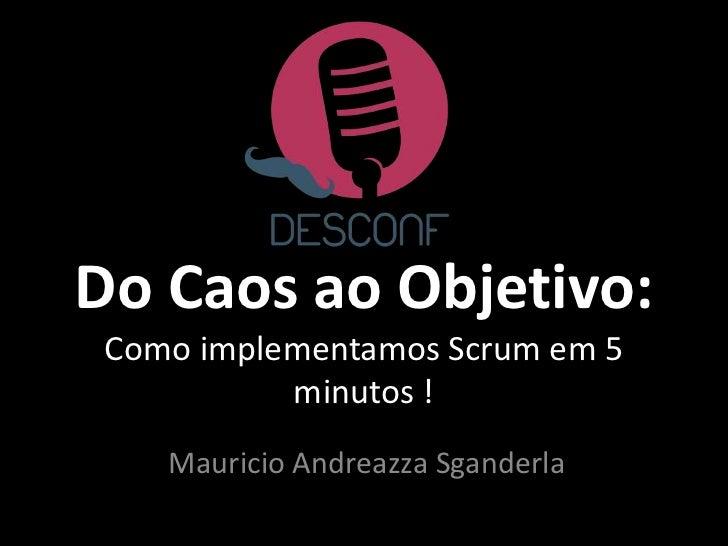 Do Caos ao Objetivo: Como implementamos Scrum em 5           minutos !    Mauricio Andreazza Sganderla