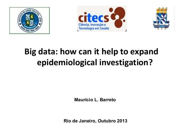 Big data: how can it help to expand epidemiological investigation?  Mauricio L. Barreto  Rio de Janeiro, Outubro 2013