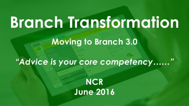 "Branch Transformation Moving to Branch 3.0 ""Advice is your core competency……"" NCR June 2016"