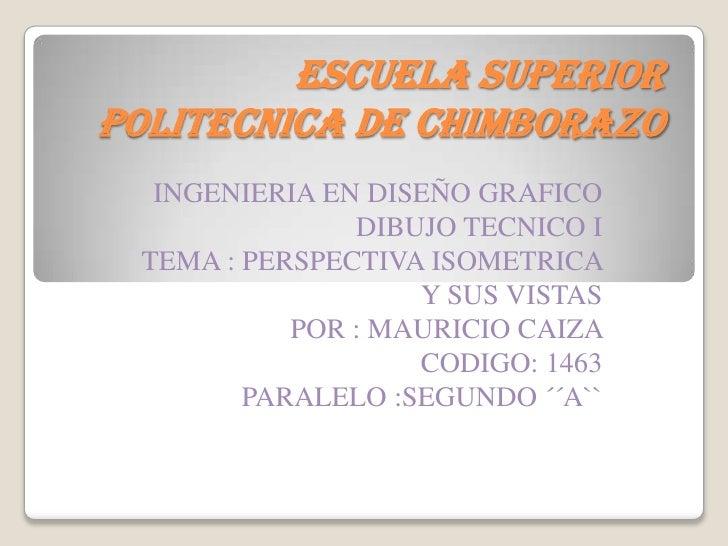 ESCUELA SUPERIOR POLITECNICA DE CHIMBORAZO<br />INGENIERIA EN DISEÑO GRAFICO<br />DIBUJO TECNICO I<br />TEMA : PERSPECTIVA...