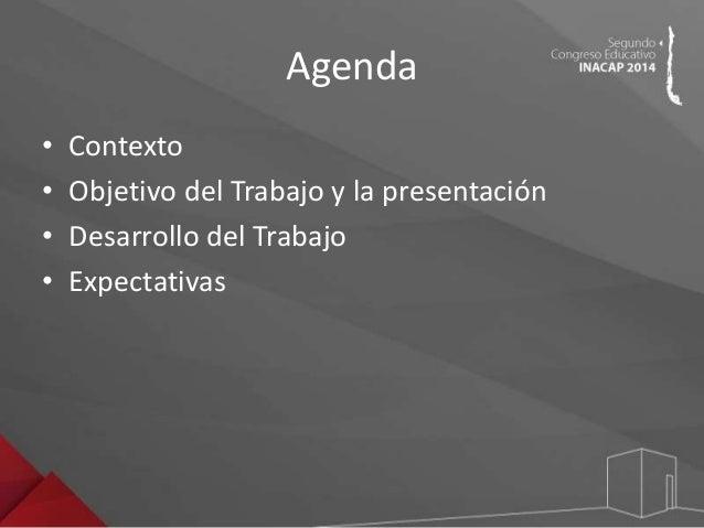 Agenda  • Contexto  • Objetivo del Trabajo y la presentación  • Desarrollo del Trabajo  • Expectativas