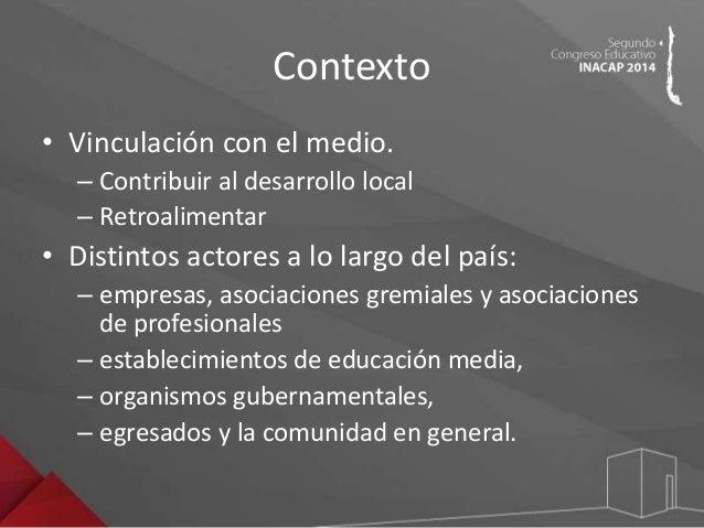 Contexto  • Vinculación con el medio.  – Contribuir al desarrollo local  – Retroalimentar  • Distintos actores a lo largo ...