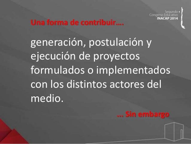 Una forma de contribuir….  generación, postulación y  ejecución de proyectos  formulados o implementados  con los distinto...