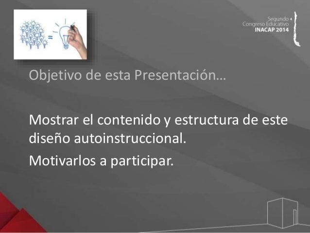 Objetivo de esta Presentación…  Mostrar el contenido y estructura de este  diseño autoinstruccional.  Motivarlos a partici...