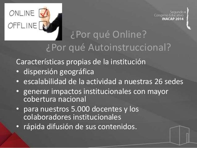 ¿Por qué Online?  ¿Por qué Autoinstruccional?  Características propias de la institución  • dispersión geográfica  • escal...