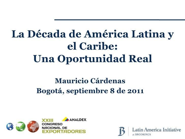 Mauricio Cárdenas Bogotá, septiembre 8 de 2011 La Década de América Latina y el Caribe: Una Oportunidad Real