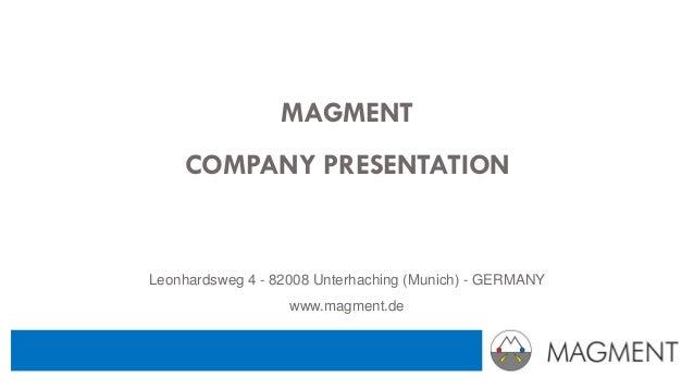 MAGMENT COMPANY PRESENTATION Leonhardsweg 4 - 82008 Unterhaching (Munich) - GERMANY www.magment.de