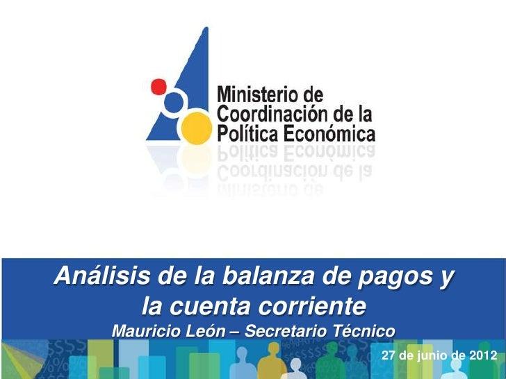 Análisis de la balanza de pagos y       la cuenta corriente    Mauricio León – Secretario Técnico                         ...
