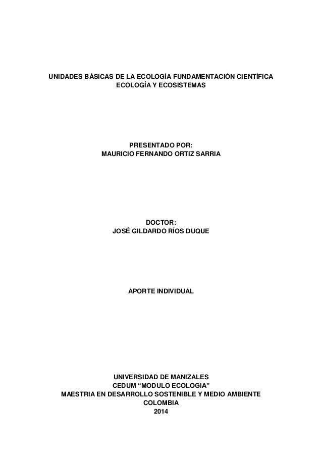 UNIDADES BÁSICAS DE LA ECOLOGÍA FUNDAMENTACIÓN CIENTÍFICA  ECOLOGÍA Y ECOSISTEMAS  PRESENTADO POR:  MAURICIO FERNANDO ORTI...