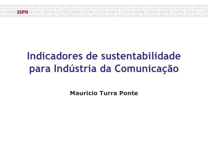 Indicadores de sustentabilidade para Indústria da Comunicação<br />Mauricio Turra Ponte<br />