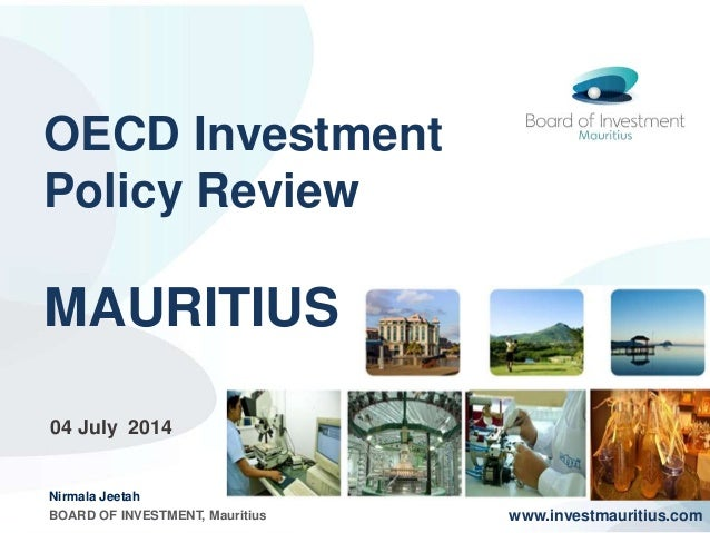 OECD Investment Policy Review MAURITIUS www.investmauritius.com 04 July 2014 Nirmala Jeetah BOARD OF INVESTMENT, Mauritius