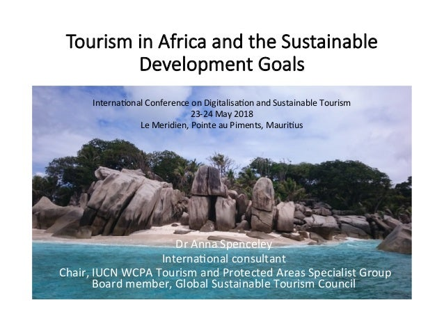 Tourism in Africa and the Sustainable Development Goals 	 	 	 	 	 	 	 	 	 	 	 	 	 Dr	Anna	Spenceley	 Interna/onal	consulta...