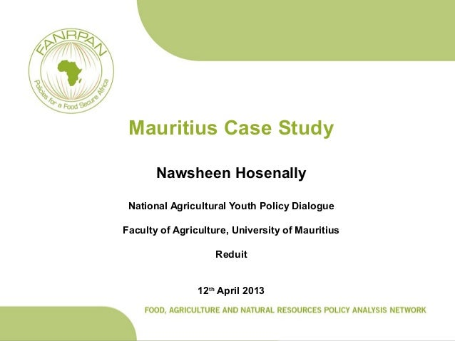 Mauritius Case StudyNawsheen HosenallyNational Agricultural Youth Policy DialogueFaculty of Agriculture, University of Mau...