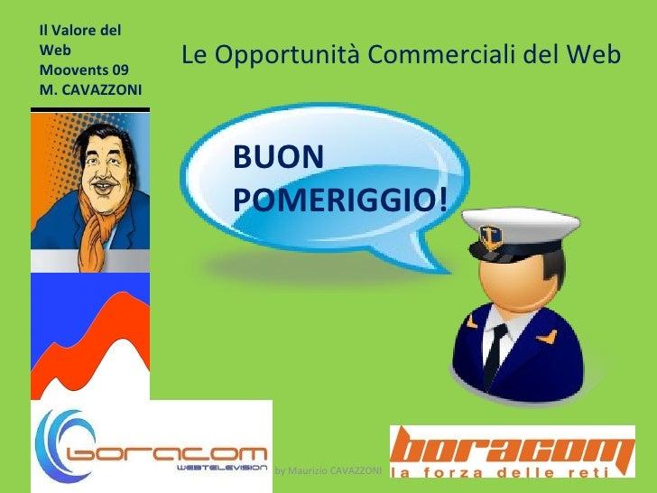 Il Valore del Web Moovents 09 M. CAVAZZONI by Maurizio CAVAZZONI Le Opportunità Commerciali del Web BUON POMERIGGIO!