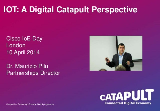 Catapult is a Technology Strategy Board programme IOT: A Digital Catapult Perspective Cisco IoE Day London 10 April 2014 D...