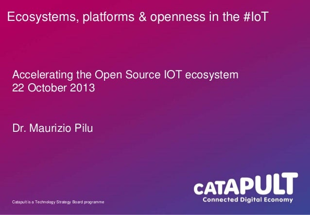 Ecosystems, platforms & openness in the #IoT  Accelerating the Open Source IOT ecosystem 22 October 2013  Dr. Maurizio Pil...