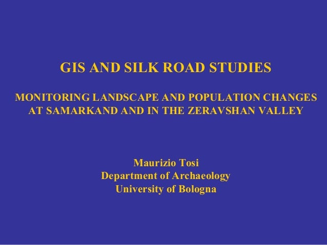 GIS AND SILK ROAD STUDIES MONITORING LANDSCAPE AND POPULATION CHANGES AT SAMARKAND AND IN THE ZERAVSHAN VALLEY Maurizio To...