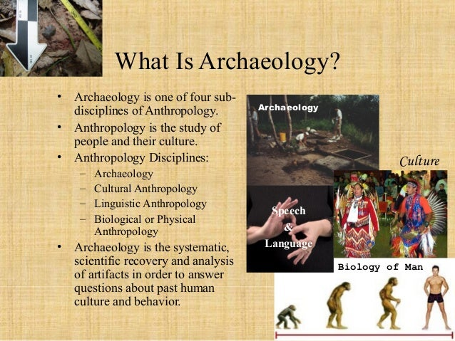 What Is Archaeology? • Archaeology is one of four sub- disciplines of Anthropology. • Anthropology is the study of people ...