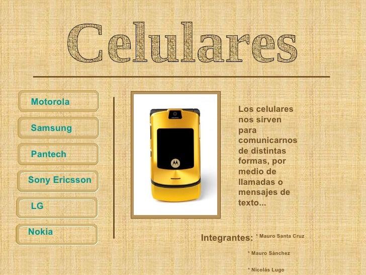 Celulares Motorola Samsung Pantech Nokia LG Sony  Ericsson Los celulares nos sirven para comunicarnos de distintas formas,...