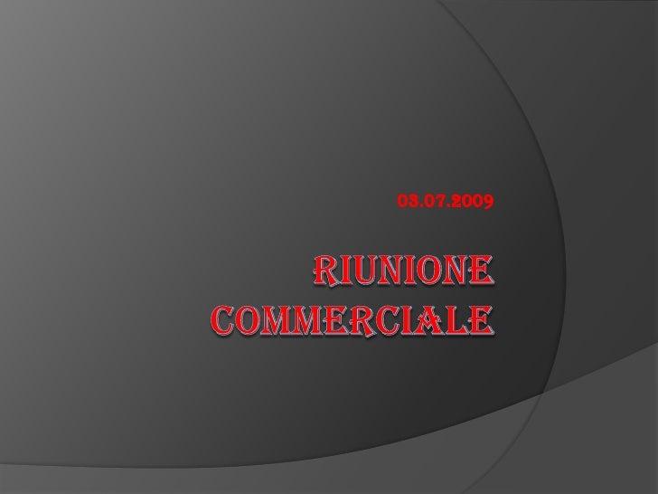 RIUNIONE COMMERCIALE<br />03.07.2009<br />