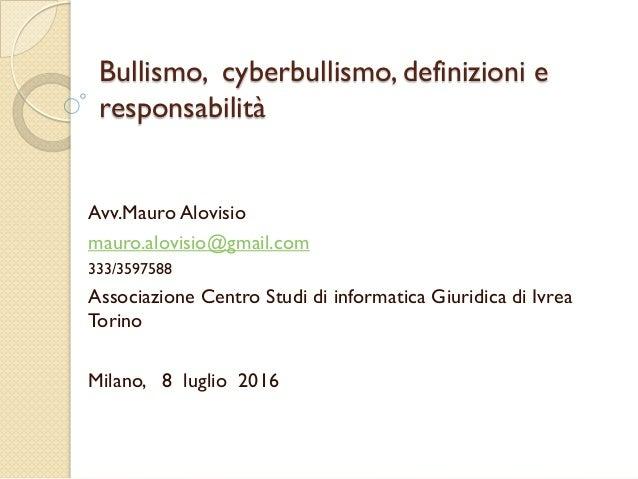 Bullismo, cyberbullismo, definizioni e responsabilità Avv.Mauro Alovisio mauro.alovisio@gmail.com 333/3597588 Associazione...