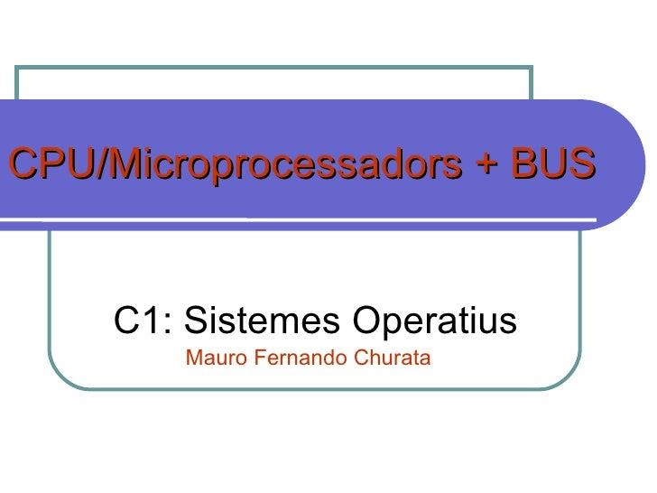 CPU/Microprocessadors + BUS C1: Sistemes Operatius Mauro Fernando Churata