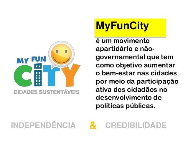 MyFunCityé um movimentoapartidário e não-governamental que temcomo objetivo aumentaro bem-estar nas cidadespor meio da par...