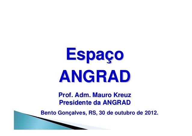 Espaço      ANGRAD      Prof. Adm. Mauro Kreuz      Presidente da ANGRADBento Gonçalves, RS, 30 de outubro de 2012.
