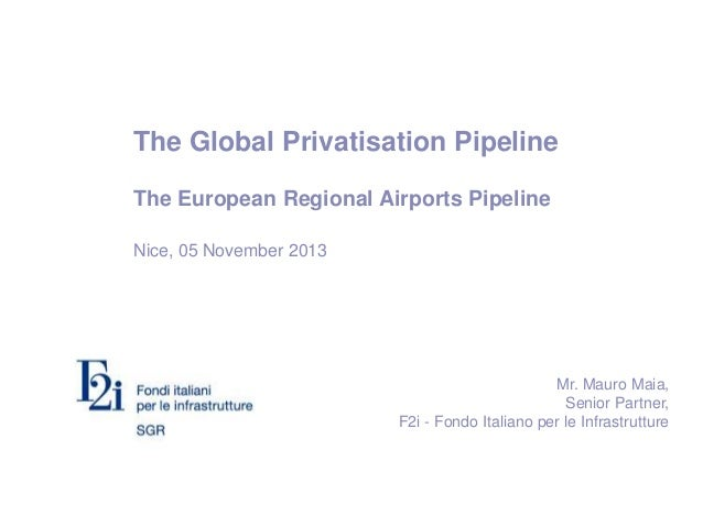 The Global Privatisation Pipeline The European Regional Airports Pipeline Nice, 05 November 2013 Mr. Mauro Maia, Senior Pa...