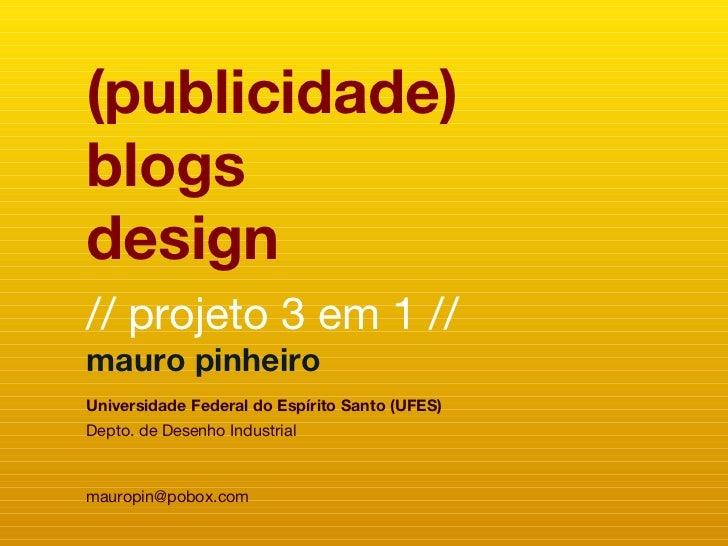 (publicidade) blogs design // projeto 3 em 1 // mauro pinheiro Universidade Federal do Espírito Santo (UFES) Depto. de Des...