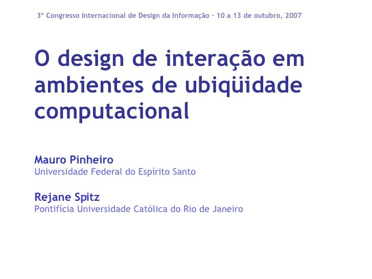 O design de interação em ambientes de ubiqüidade computacional Mauro Pinheiro Universidade Federal do Espírito Santo Rejan...
