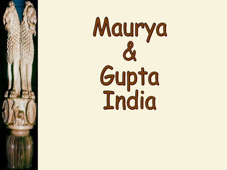 maurya and gupta empire The maurya empire (322 bce - 185 bce) was an iron age power in ancient india ruled by the maurya dynasty with its origins in the magadha kingdom, it was one of the world's largest empires in its time and the largest ever in the indian subcontinent.