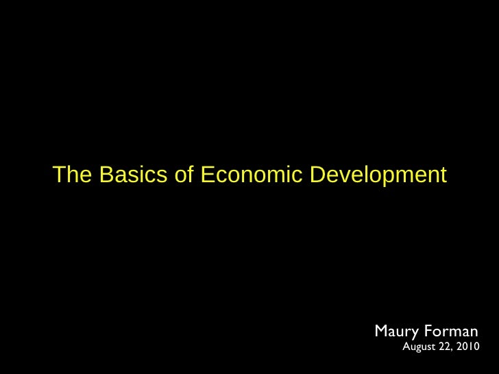 The Basics of Economic Development Maury Forman August 22, 2010