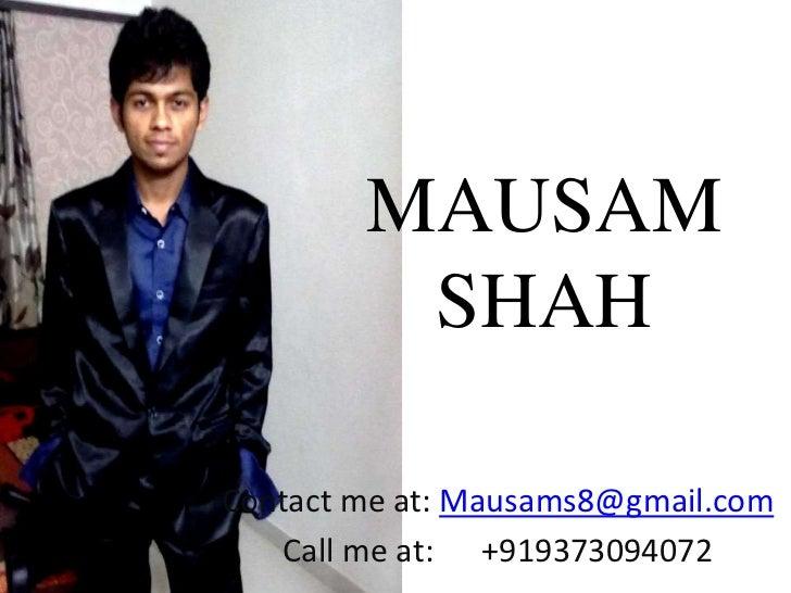 MAUSAM         SHAHContact me at: Mausams8@gmail.com    Call me at: +919373094072