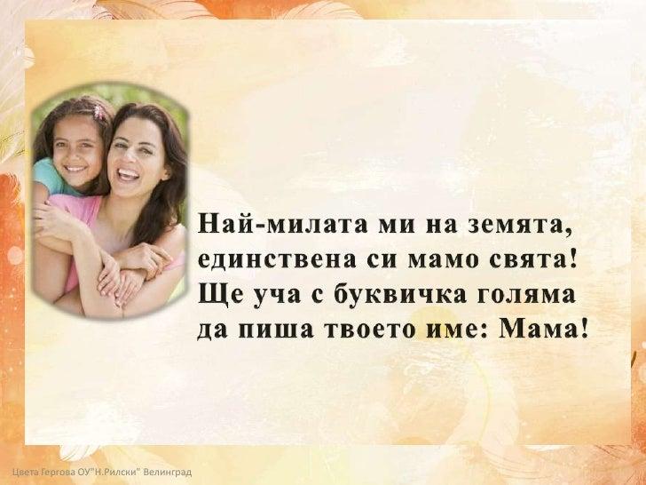 Най-милата ми на земята,<br />единствена си мамо свята!<br />Ще уча с буквичка голяма <br />да пиша твоето име: Мама!<br /...