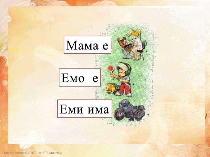 """Мама е<br />Емо  е<br />Емиима<br />Цвета Гергова ОУ""""Н.Рилски"""" Велинград<br />"""