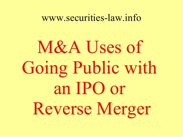 www.securities-law.info M&A Uses of Going Public with an IPO or Reverse Merger