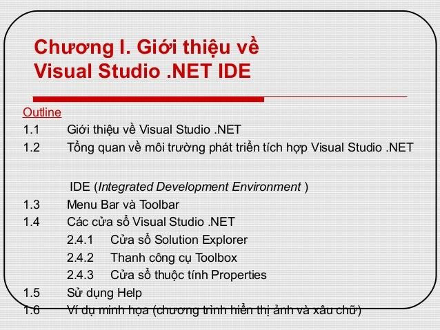 Chương I. Giới thiệu về Visual Studio .NET IDE Outline 1.1 Giới thiệu về Visual Studio .NET 1.2 Tổng quan về môi trường ph...