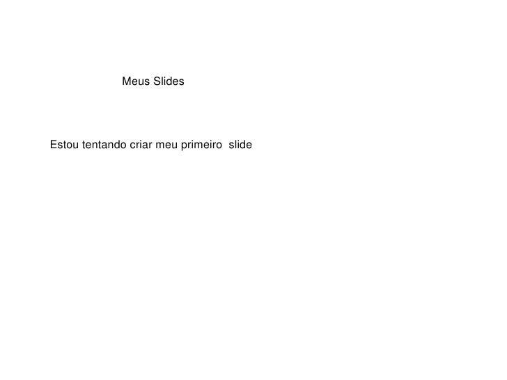 Meus Slides Estou tentando criar meu primeiro  slide