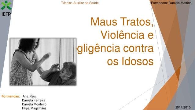 1 Maus Tratos, Violência e Negligência contra os Idosos Formandas: Ana Reis Daniela Ferreira Daniela Monteiro Filipa Magal...