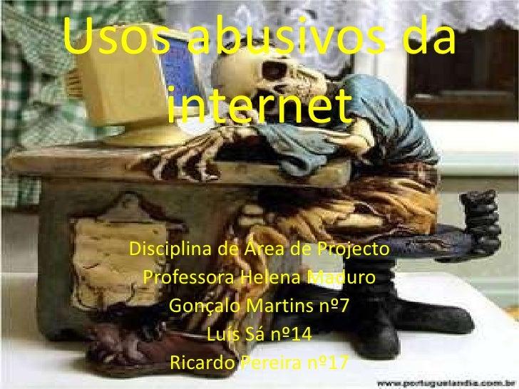 Usos abusivos da internet<br />Disciplina de Área de Projecto<br />Professora Helena Maduro<br />Gonçalo Martinsnº7<br />L...
