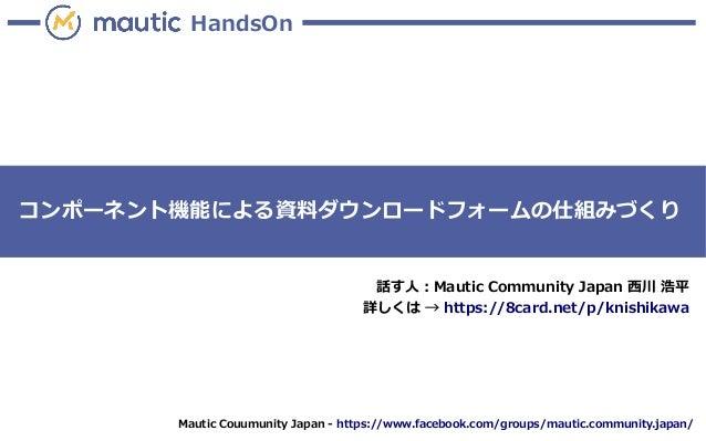 Mautic Couumunity Japan - https://www.facebook.com/groups/mautic.community.japan/ HandsOn コンポーネント機能による資料ダウンロードフォームの仕組みづくり ...