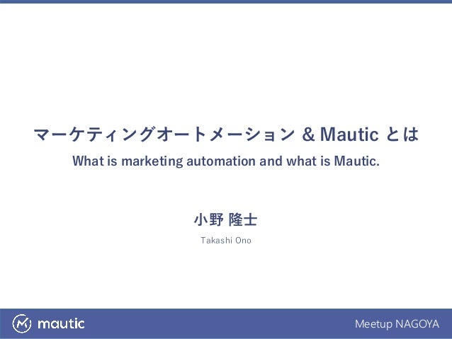 Meetup NAGOYA マーケティングオートメーション & Mautic とは What is marketing automation and what is Mautic. 小野 隆士 Takashi Ono