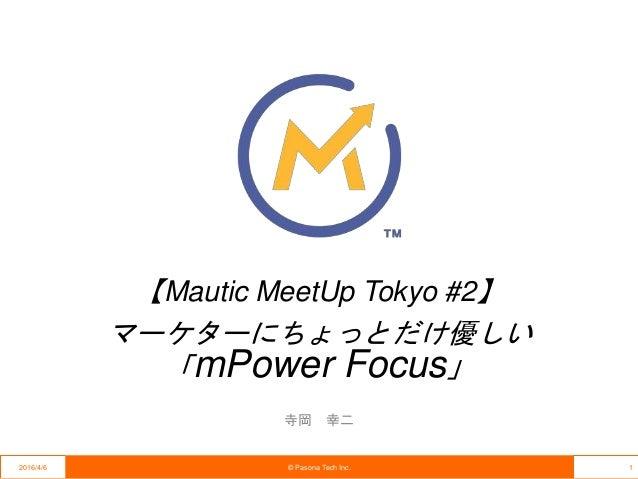 【Mautic MeetUp Tokyo #2】 マーケターにちょっとだけ優しい 「mPower Focus」 寺岡 幸二 2016/4/6 © Pasona Tech Inc. 1