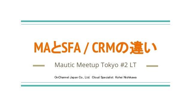 MAとSFA / CRMの違い Mautic Meetup Tokyo #2 LT OnChannel Japan Co., Ltd. Cloud Specialist Kohei Nishikawa