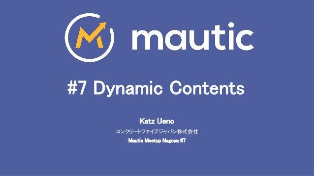 #7 Dynamic Contents Katz Ueno コンクリートファイブジャパン株式会社 Mautic Meetup Nagoya #7