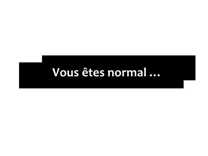 Vous êtes normal …